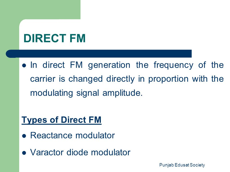 DIRECT FM In direct FM generation the frequency of the carrier is changed directly in proportion with the modulating signal amplitude.
