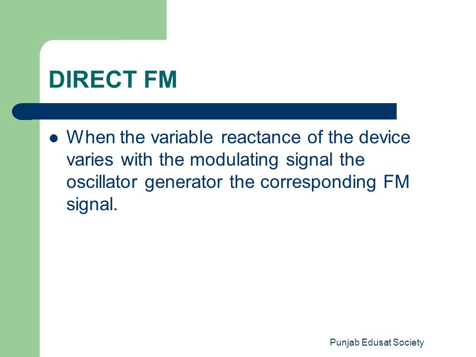 DIRECT FM When the variable reactance of the device varies with the modulating signal the oscillator generator the corresponding FM signal.