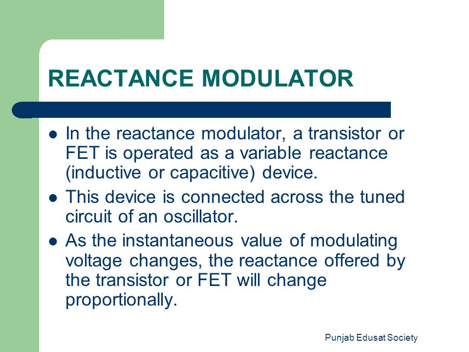 REACTANCE MODULATOR In the reactance modulator, a transistor or FET is operated as a variable reactance (inductive or capacitive) device.