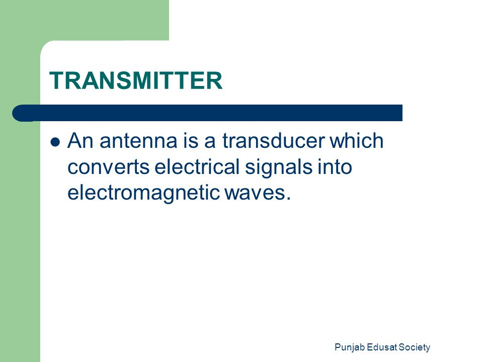 TRANSMITTER An antenna is a transducer which converts electrical signals into electromagnetic waves.