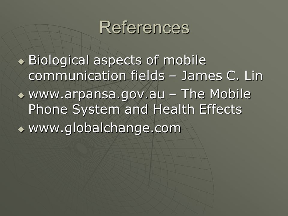 References Biological aspects of mobile communication fields – James C. Lin. www.arpansa.gov.au – The Mobile Phone System and Health Effects.