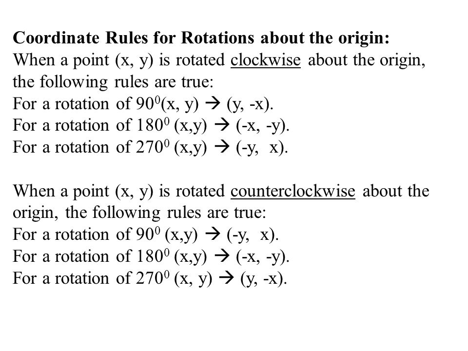 Coordinate Rules for Rotations about the origin: When a point (x, y) is rotated clockwise about the origin, the following rules are true: