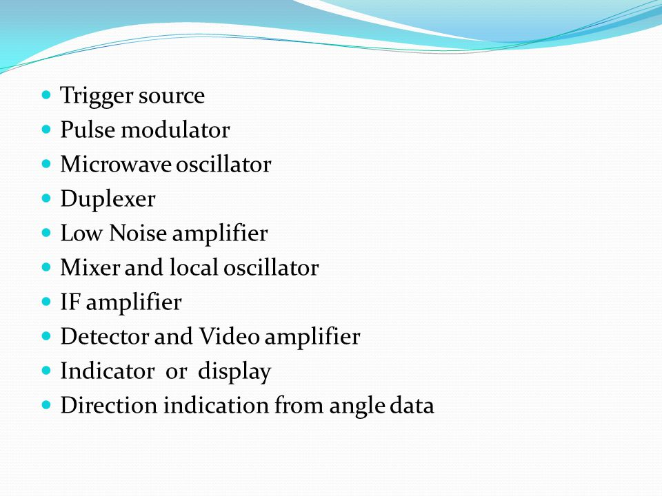 Trigger source Pulse modulator. Microwave oscillator. Duplexer. Low Noise amplifier. Mixer and local oscillator.
