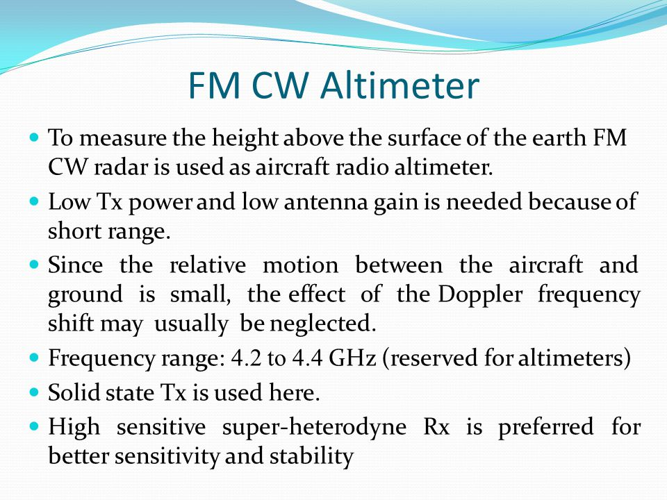 FM CW Altimeter To measure the height above the surface of the earth FM CW radar is used as aircraft radio altimeter.