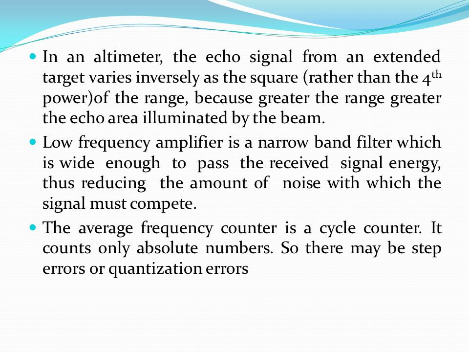 In an altimeter, the echo signal from an extended target varies inversely as the square (rather than the 4th power)of the range, because greater the range greater the echo area illuminated by the beam.