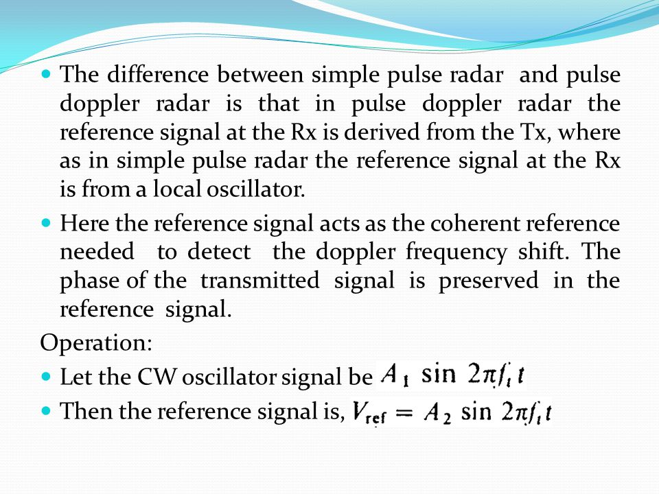 The difference between simple pulse radar and pulse doppler radar is that in pulse doppler radar the reference signal at the Rx is derived from the Tx, where as in simple pulse radar the reference signal at the Rx is from a local oscillator.