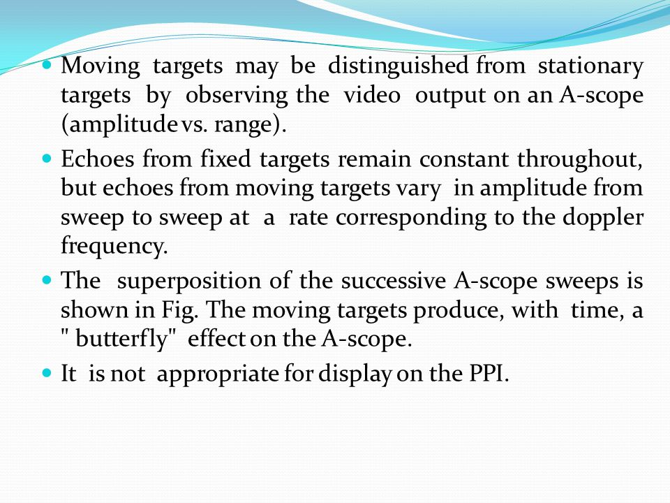 Moving targets may be distinguished from stationary targets by observing the video output on an A-scope (amplitude vs. range).