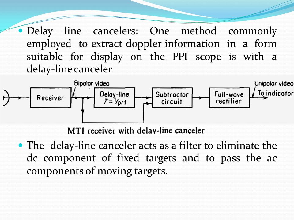 Delay line cancelers: One method commonly employed to extract doppler information in a form suitable for display on the PPI scope is with a delay-line canceler