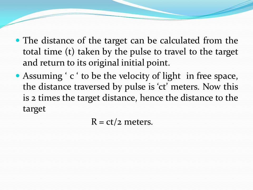 The distance of the target can be calculated from the total time (t) taken by the pulse to travel to the target and return to its original initial point.