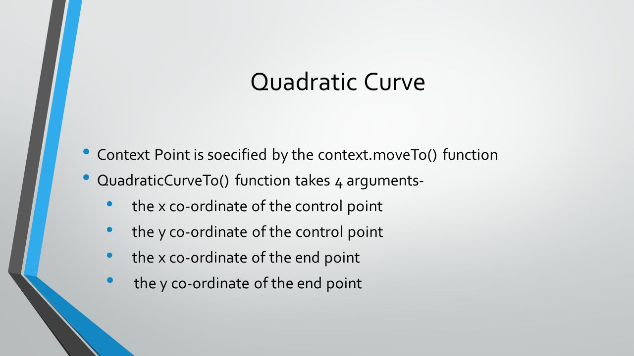 Quadratic Curve Context Point is soecified by the context.moveTo() function. QuadraticCurveTo() function takes 4 arguments-