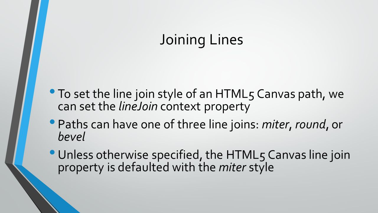 Joining Lines To set the line join style of an HTML5 Canvas path, we can set the lineJoin context property.