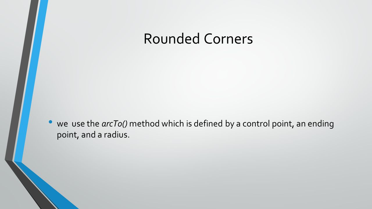 Rounded Corners we use the arcTo() method which is defined by a control point, an ending point, and a radius.