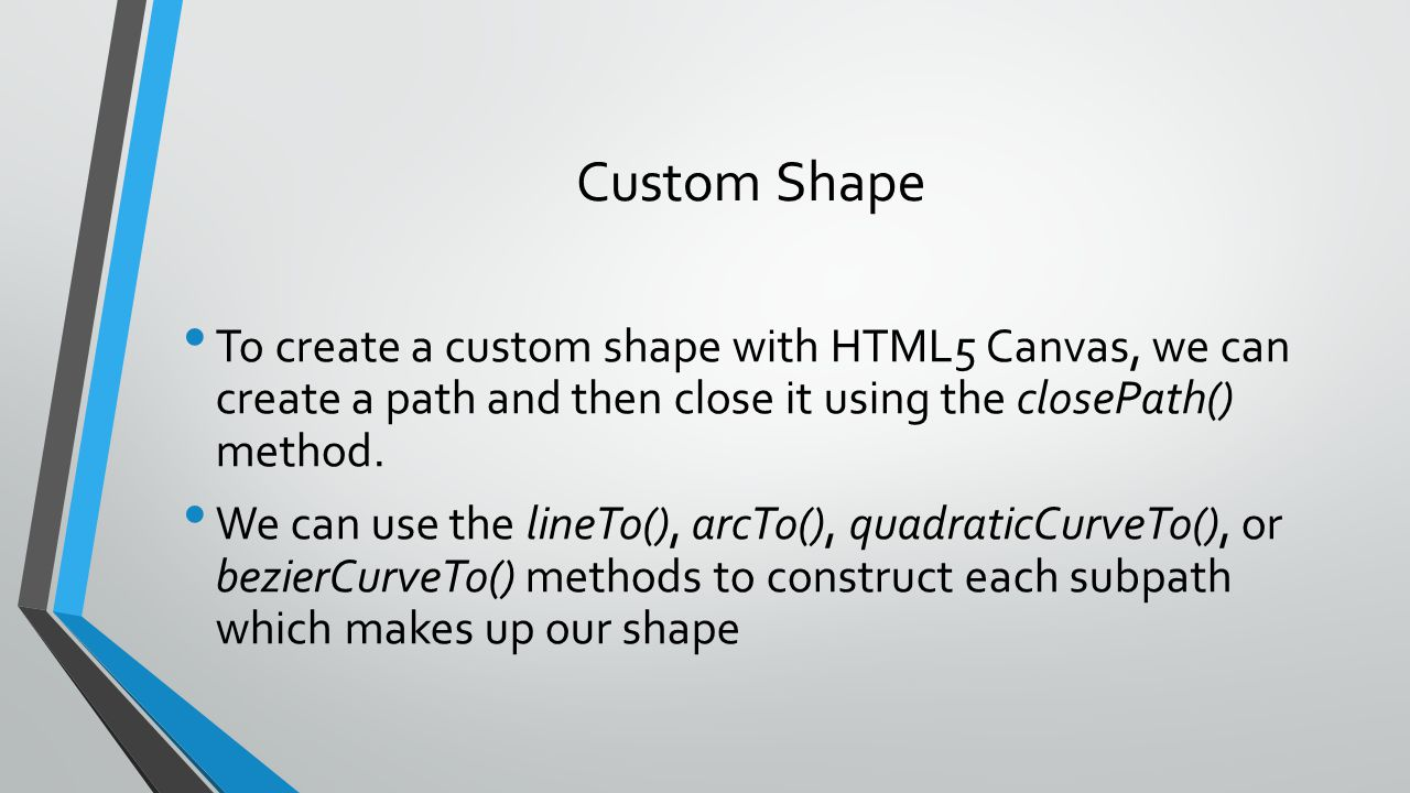 Custom Shape To create a custom shape with HTML5 Canvas, we can create a path and then close it using the closePath() method.