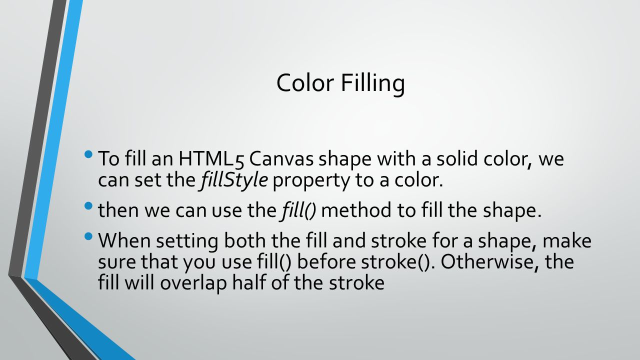 Color Filling To fill an HTML5 Canvas shape with a solid color, we can set the fillStyle property to a color.