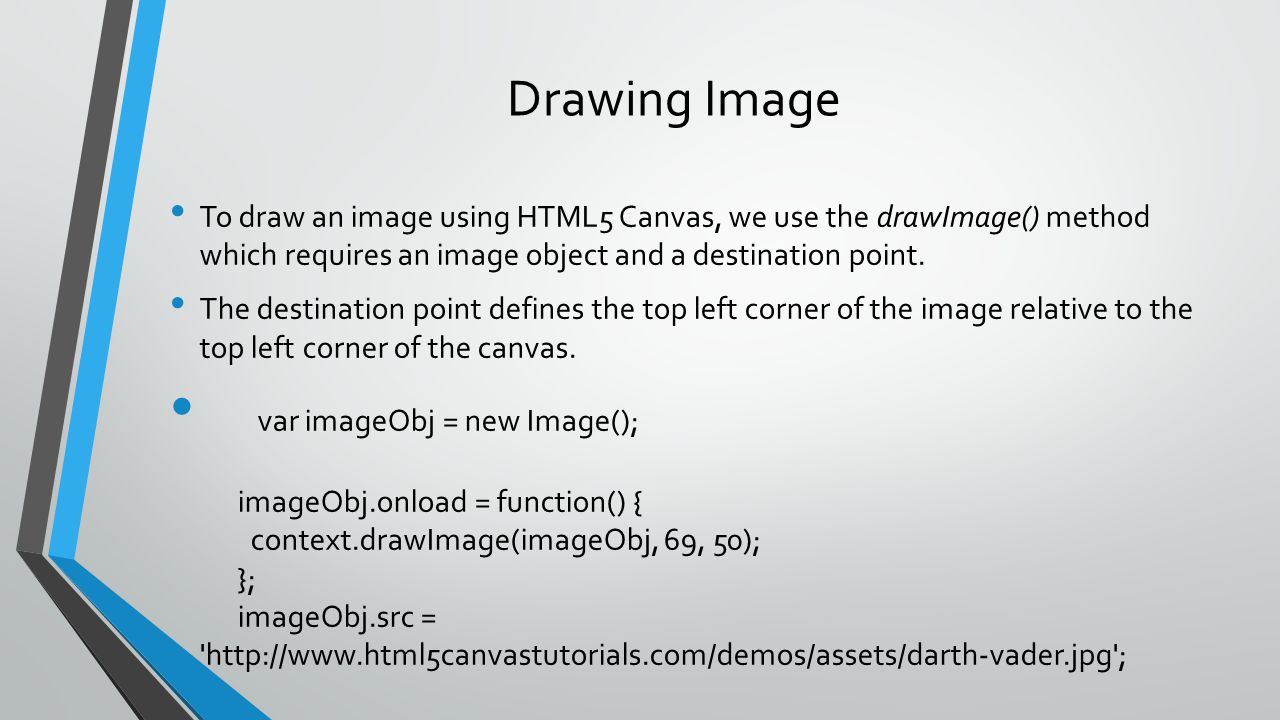 Drawing Image To draw an image using HTML5 Canvas, we use the drawImage() method which requires an image object and a destination point.