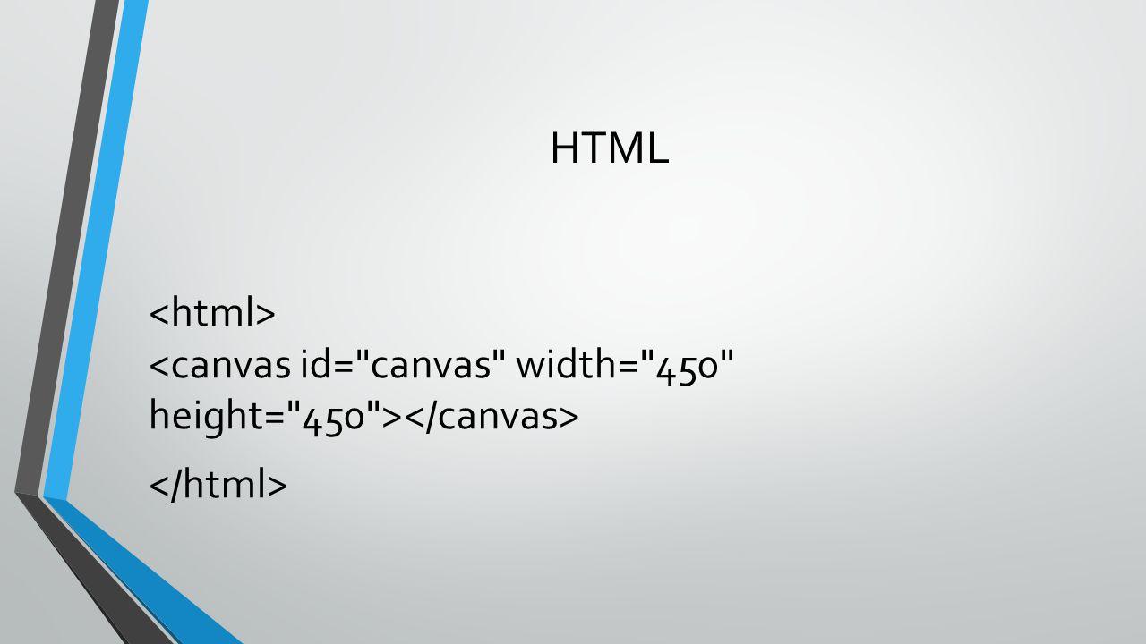 HTML <html> <canvas id= canvas width= 450 height= 450 ></canvas> </html>
