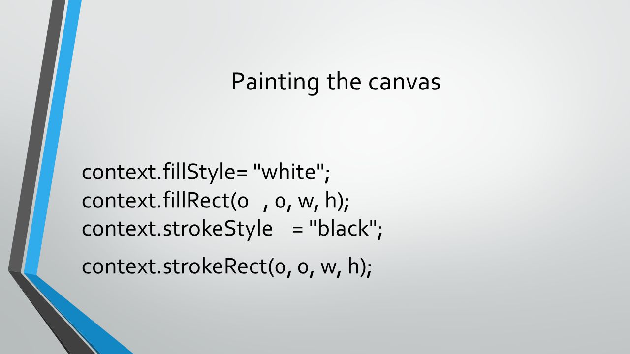 Painting the canvas context.fillStyle= white ; context.fillRect(0 , 0, w, h); context.strokeStyle = black ; context.strokeRect(0, 0, w, h);