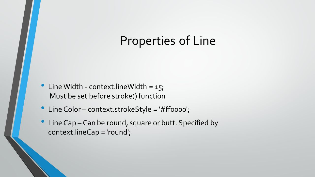Properties of Line Line Width - context.lineWidth = 15; Must be set before stroke() function. Line Color – context.strokeStyle = #ff0000 ;