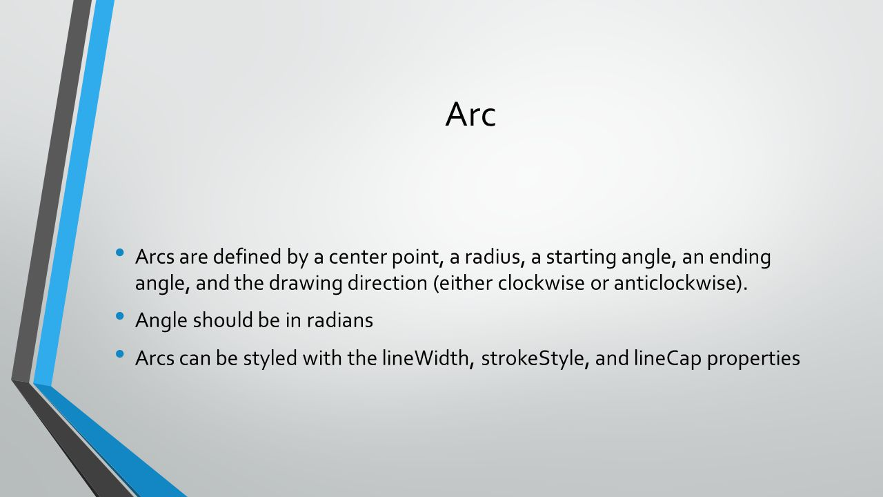 Arc Arcs are defined by a center point, a radius, a starting angle, an ending angle, and the drawing direction (either clockwise or anticlockwise).