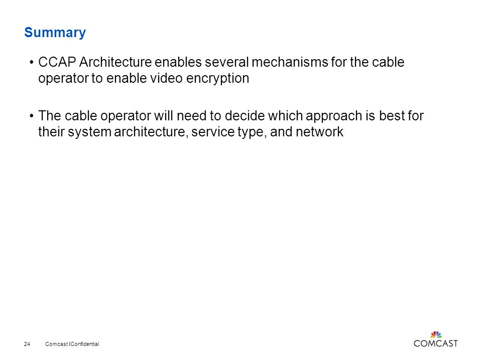Summary CCAP Architecture enables several mechanisms for the cable operator to enable video encryption.