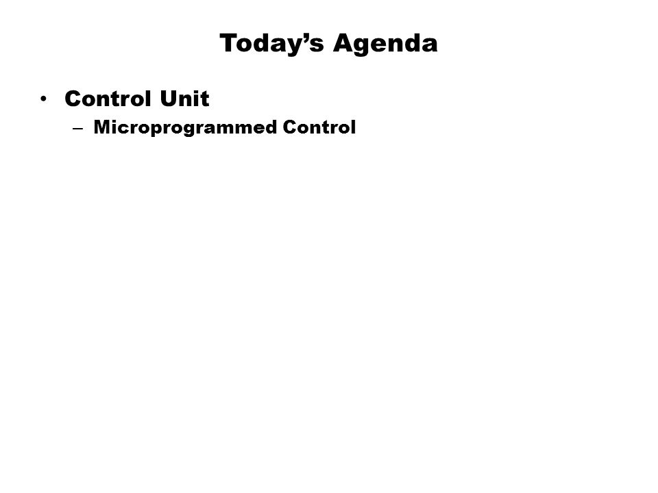 Today's Agenda Control Unit Microprogrammed Control