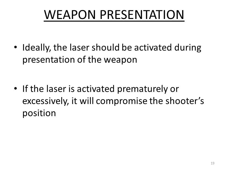 WEAPON PRESENTATION Ideally, the laser should be activated during presentation of the weapon.