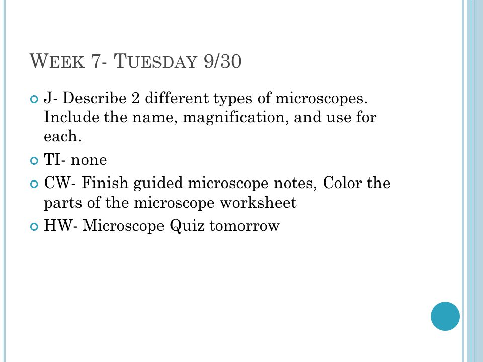 Week 7- Tuesday 9/30 J- Describe 2 different types of microscopes. Include the name, magnification, and use for each.