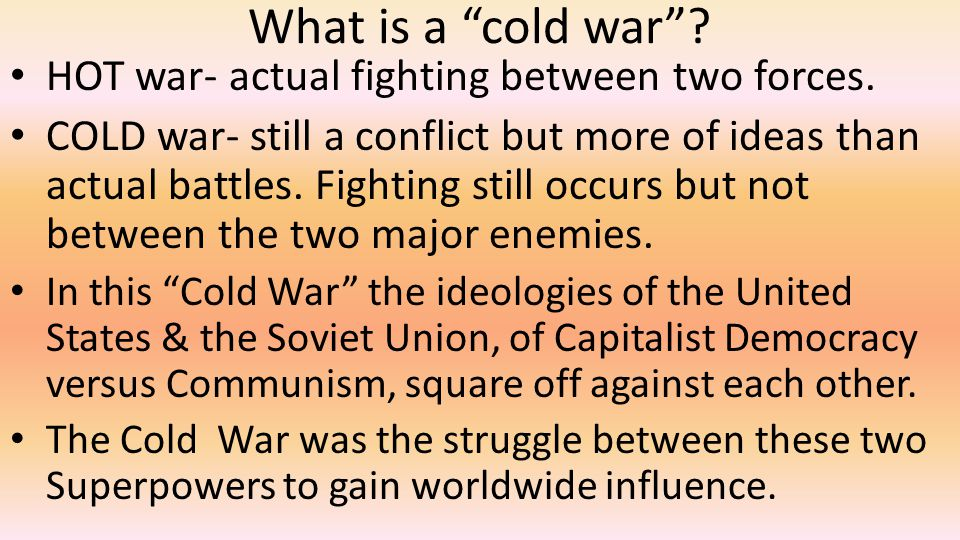 What is a cold war HOT war- actual fighting between two forces.