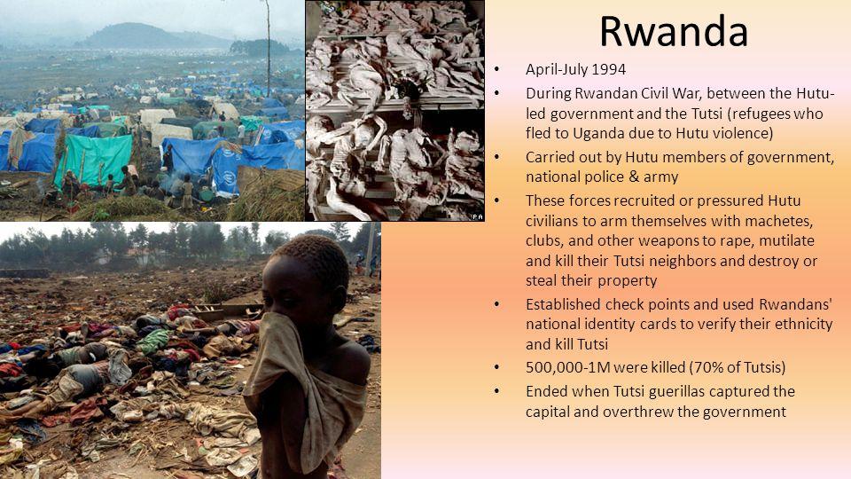 Rwanda April-July 1994. During Rwandan Civil War, between the Hutu-led government and the Tutsi (refugees who fled to Uganda due to Hutu violence)