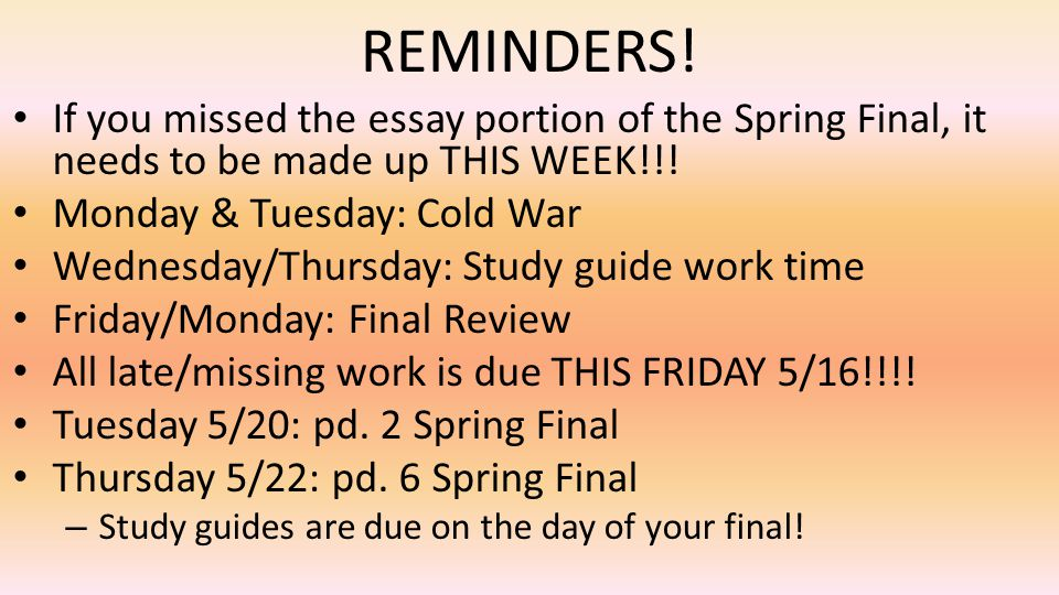 REMINDERS! If you missed the essay portion of the Spring Final, it needs to be made up THIS WEEK!!!