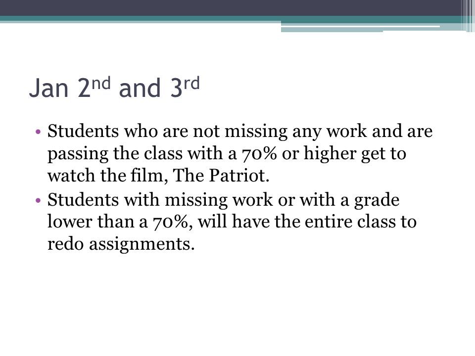 Jan 2nd and 3rd Students who are not missing any work and are passing the class with a 70% or higher get to watch the film, The Patriot.