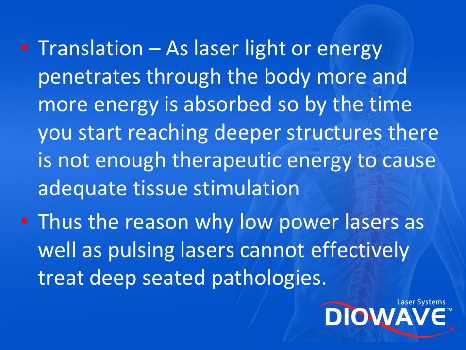 Translation – As laser light or energy penetrates through the body more and more energy is absorbed so by the time you start reaching deeper structures there is not enough therapeutic energy to cause adequate tissue stimulation