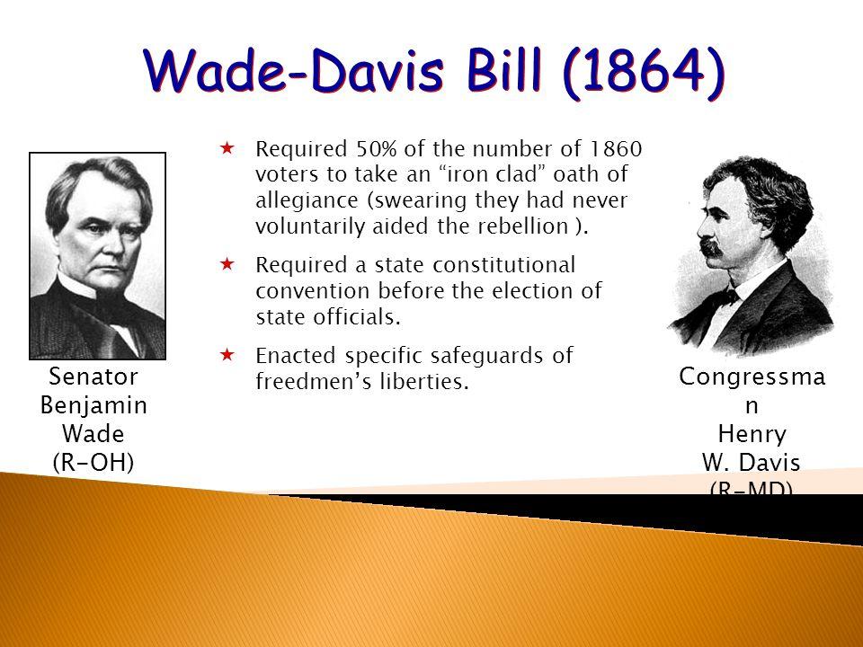 Wade-Davis Bill (1864) Senator Benjamin Wade (R-OH)