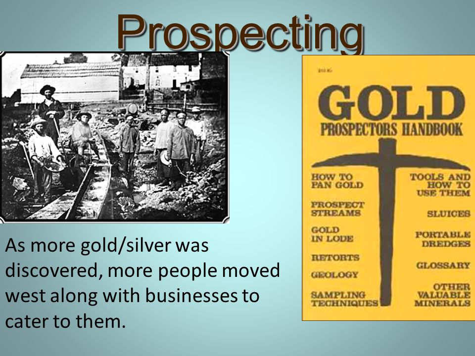 Prospecting As more gold/silver was discovered, more people moved west along with businesses to cater to them.