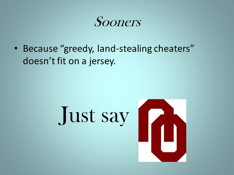 Sooners Because greedy, land-stealing cheaters doesn't fit on a jersey. Just say