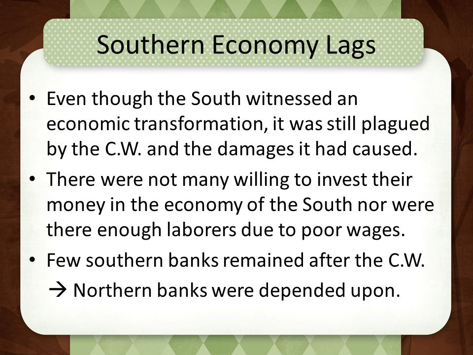 Southern Economy Lags Even though the South witnessed an economic transformation, it was still plagued by the C.W. and the damages it had caused.