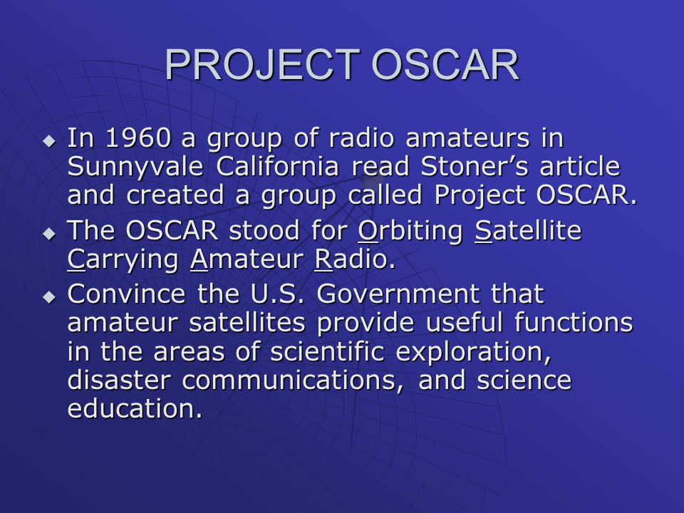 PROJECT OSCAR In 1960 a group of radio amateurs in Sunnyvale California read Stoner's article and created a group called Project OSCAR.