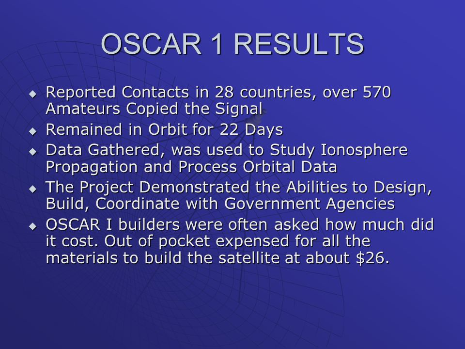 OSCAR 1 RESULTS Reported Contacts in 28 countries, over 570 Amateurs Copied the Signal. Remained in Orbit for 22 Days.