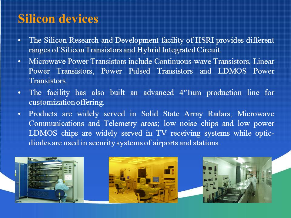 Silicon devices The Silicon Research and Development facility of HSRI provides different ranges of Silicon Transistors and Hybrid Integrated Circuit.