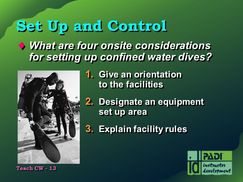 Set Up and Control What are four onsite considerations for setting up confined water dives 1. Give an orientation to the facilities.