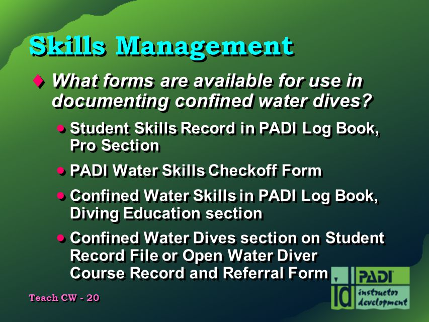 Skills Management What forms are available for use in documenting confined water dives Student Skills Record in PADI Log Book, Pro Section.