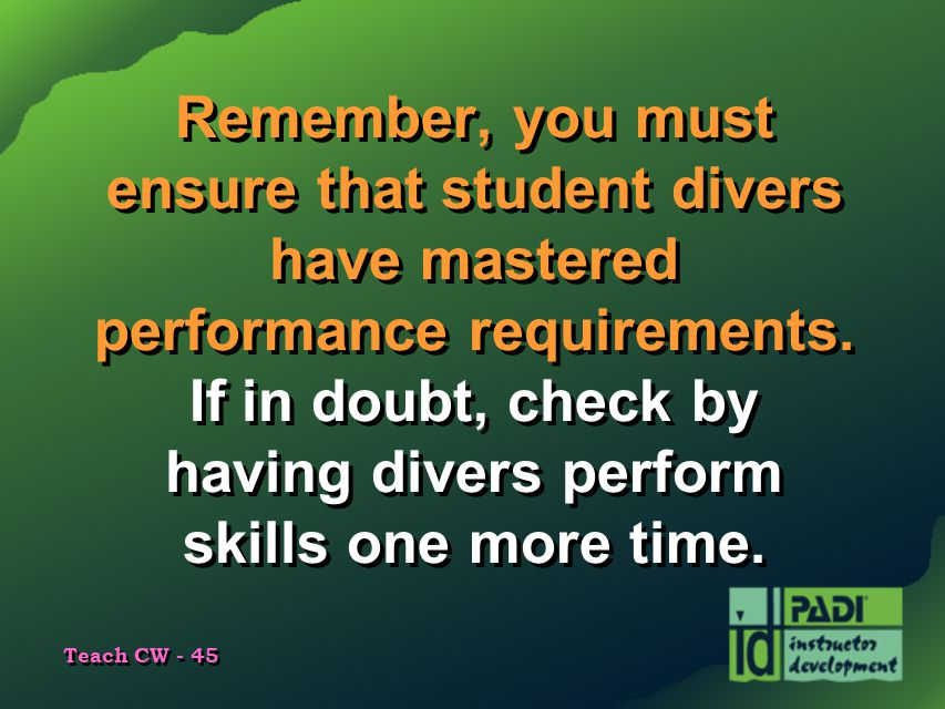 Remember, you must ensure that student divers have mastered performance requirements.