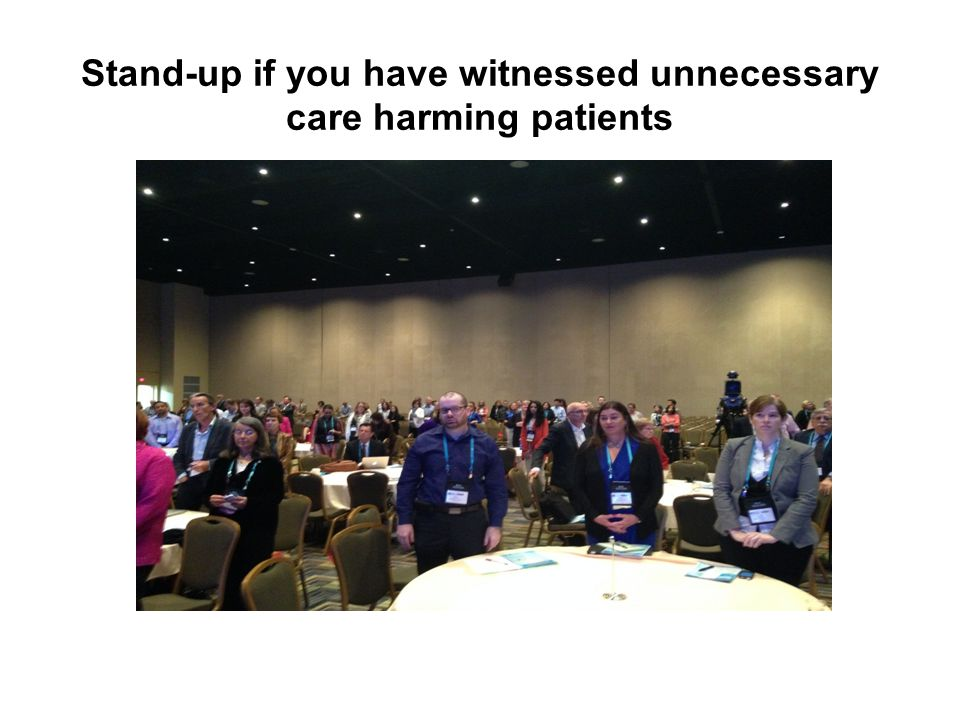 Stand-up if you have witnessed unnecessary care harming patients