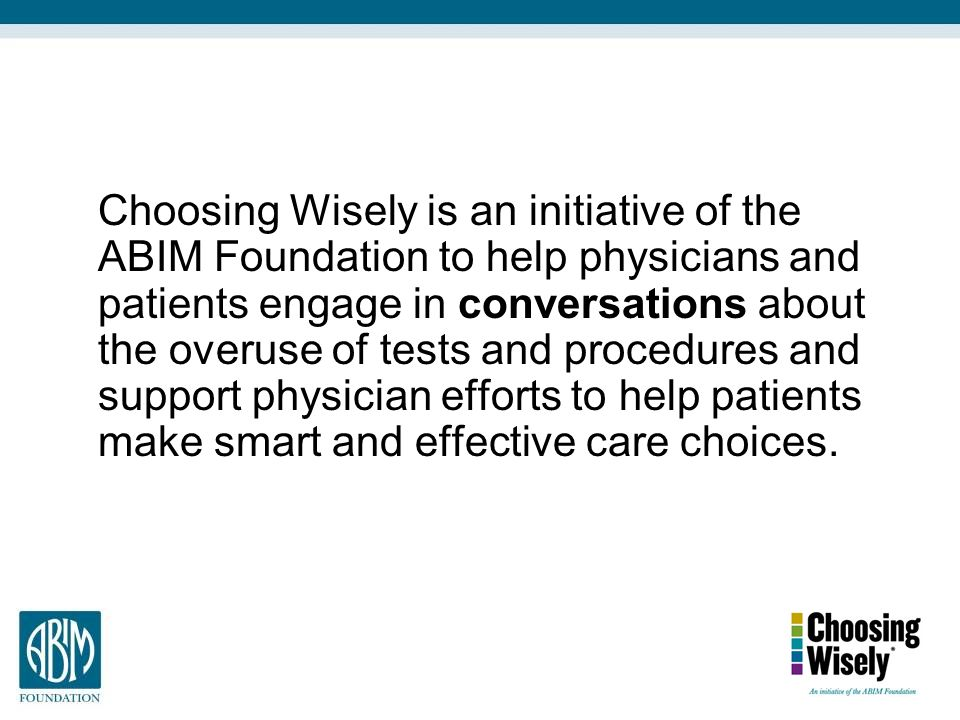 Choosing Wisely is an initiative of the ABIM Foundation to help physicians and patients engage in conversations about the overuse of tests and procedures and support physician efforts to help patients make smart and effective care choices.