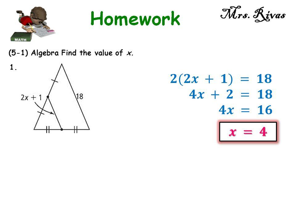 Mrs. Rivas 𝟐(𝟐𝒙 + 𝟏) = 𝟏𝟖 𝟒𝒙 + 𝟐 = 𝟏𝟖 𝟒𝒙 = 𝟏𝟔 𝒙 = 𝟒