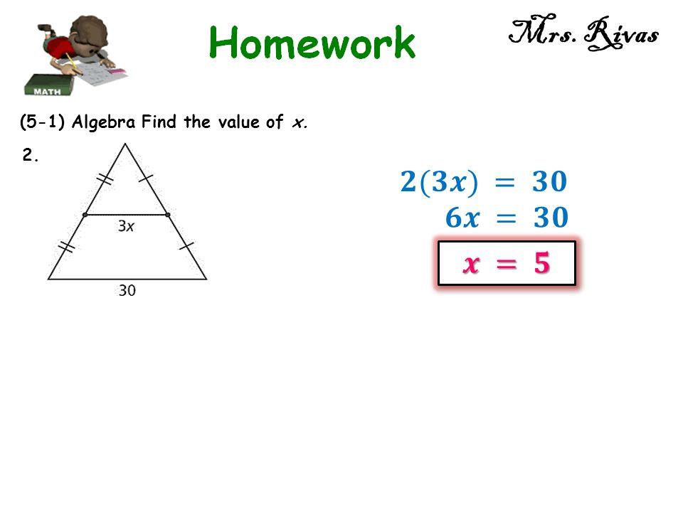 Mrs. Rivas 𝟐(𝟑𝒙) = 𝟑𝟎 𝟔𝒙 = 𝟑𝟎 𝒙 = 𝟓 (5-1) Algebra Find the value of x.