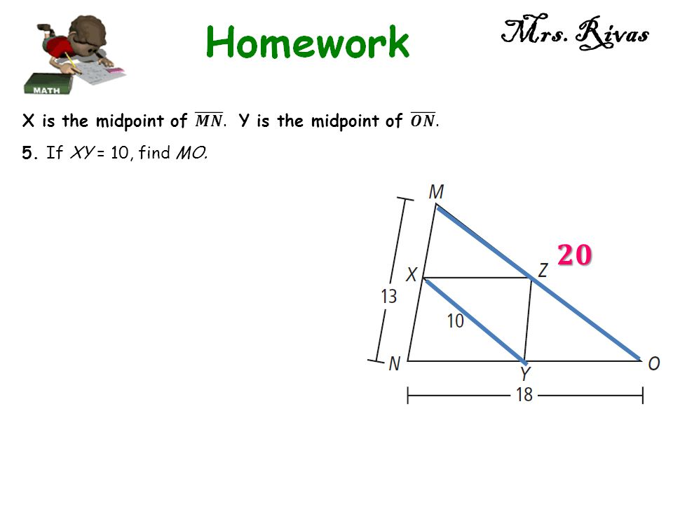 Mrs. Rivas 𝟐𝟎 X is the midpoint of 𝑴𝑵 . Y is the midpoint of 𝑶𝑵 .