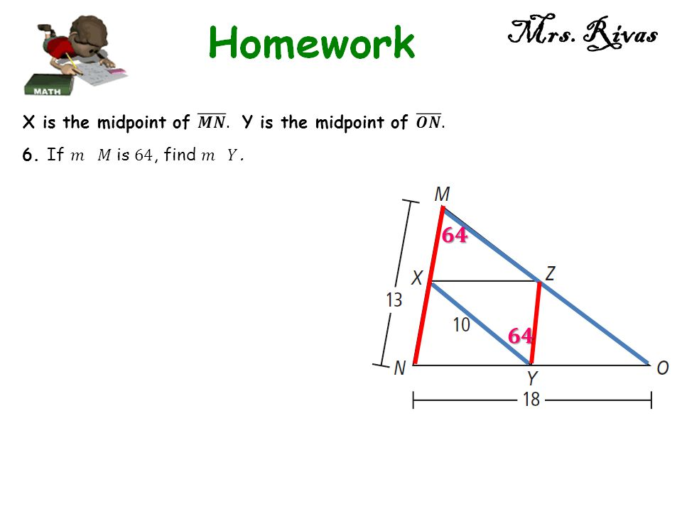 Mrs. Rivas 𝟔𝟒 𝟔𝟒 X is the midpoint of 𝑴𝑵 . Y is the midpoint of 𝑶𝑵 .