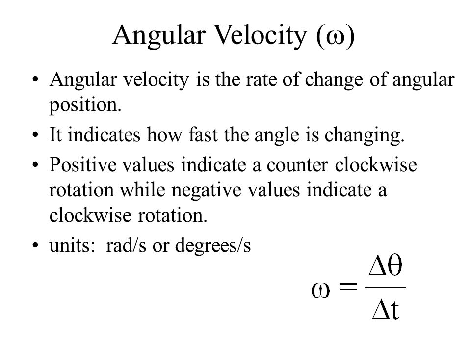 Angular Velocity (w) Angular velocity is the rate of change of angular position. It indicates how fast the angle is changing.