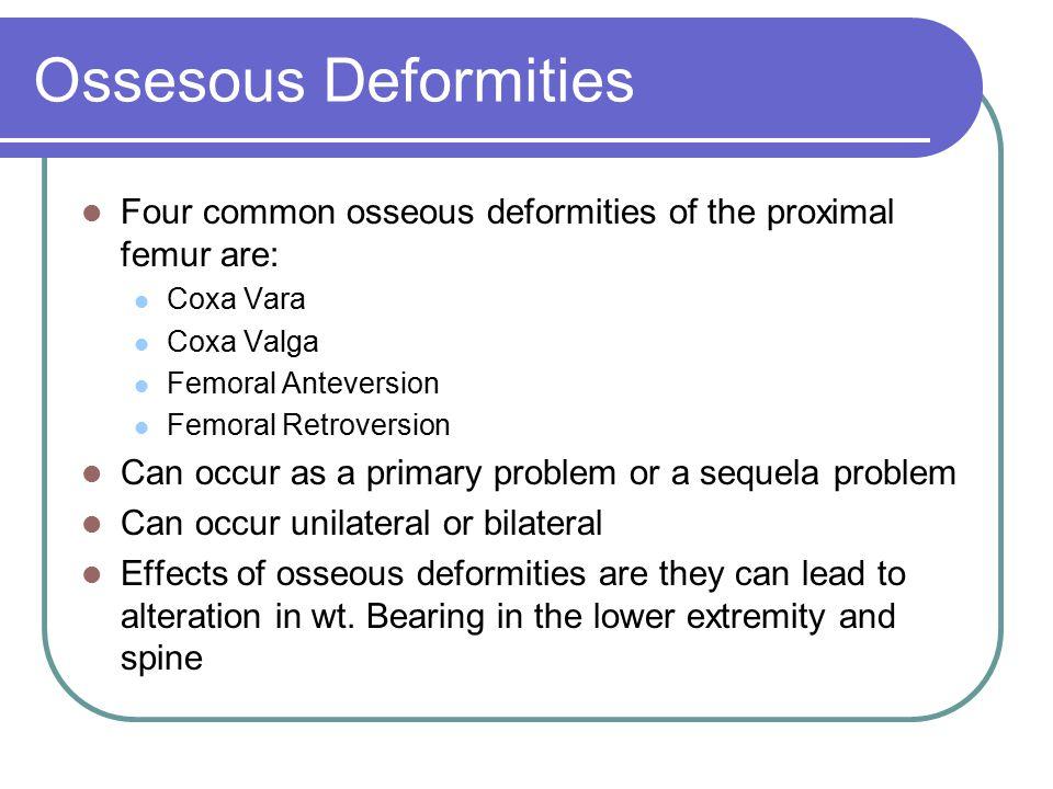 Ossesous Deformities Four common osseous deformities of the proximal femur are: Coxa Vara. Coxa Valga.